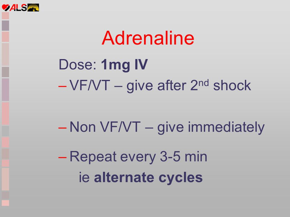 Adrenaline Dose: 1mg IV VF/VT – give after 2nd shock