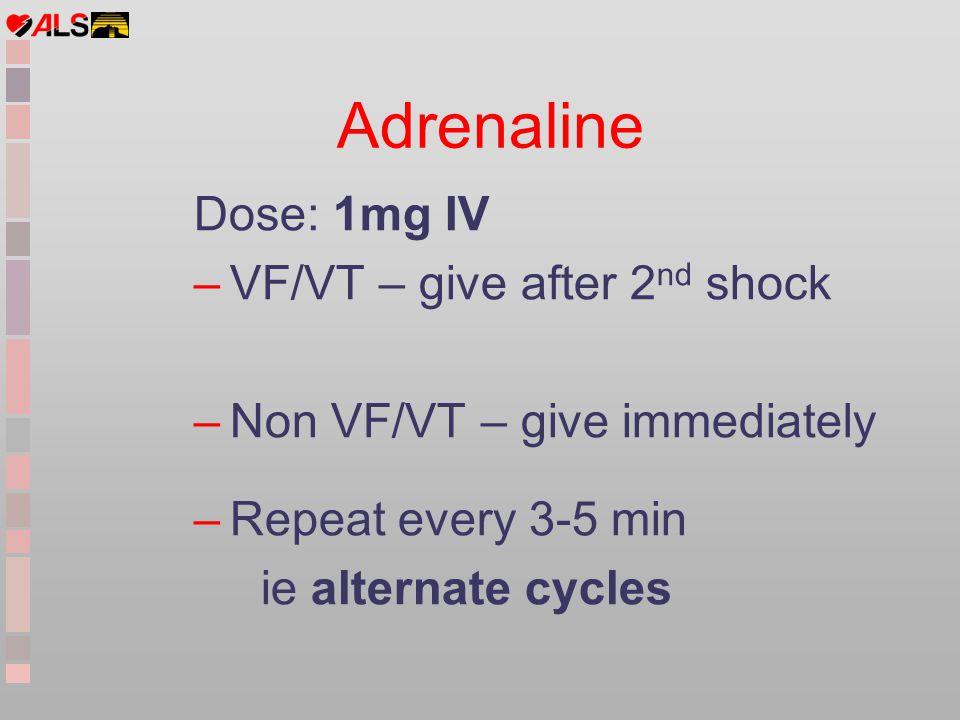 Adrenaline Dose: 1mg IV VF/VT – give after 2nd shock