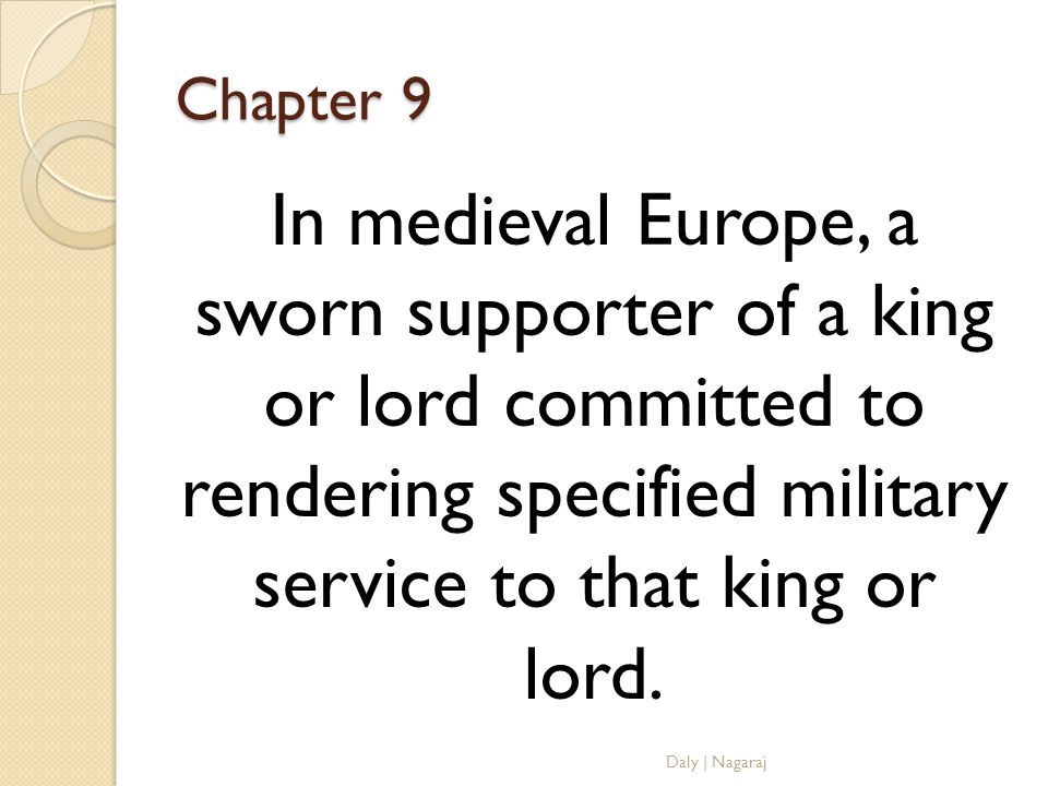 Chapter 9 In medieval Europe, a sworn supporter of a king or lord committed to rendering specified military service to that king or lord.