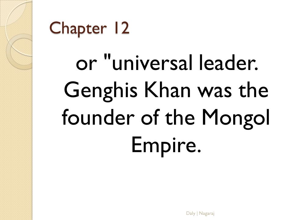 Chapter 12 or universal leader. Genghis Khan was the founder of the Mongol Empire.