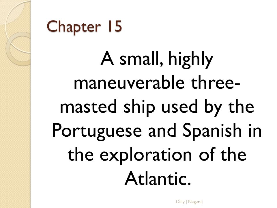 Chapter 15 A small, highly maneuverable three- masted ship used by the Portuguese and Spanish in the exploration of the Atlantic.