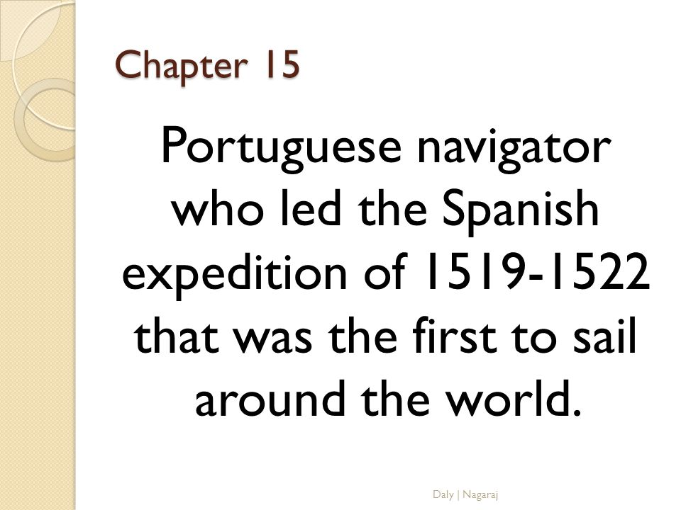 Chapter 15 Portuguese navigator who led the Spanish expedition of that was the first to sail around the world.