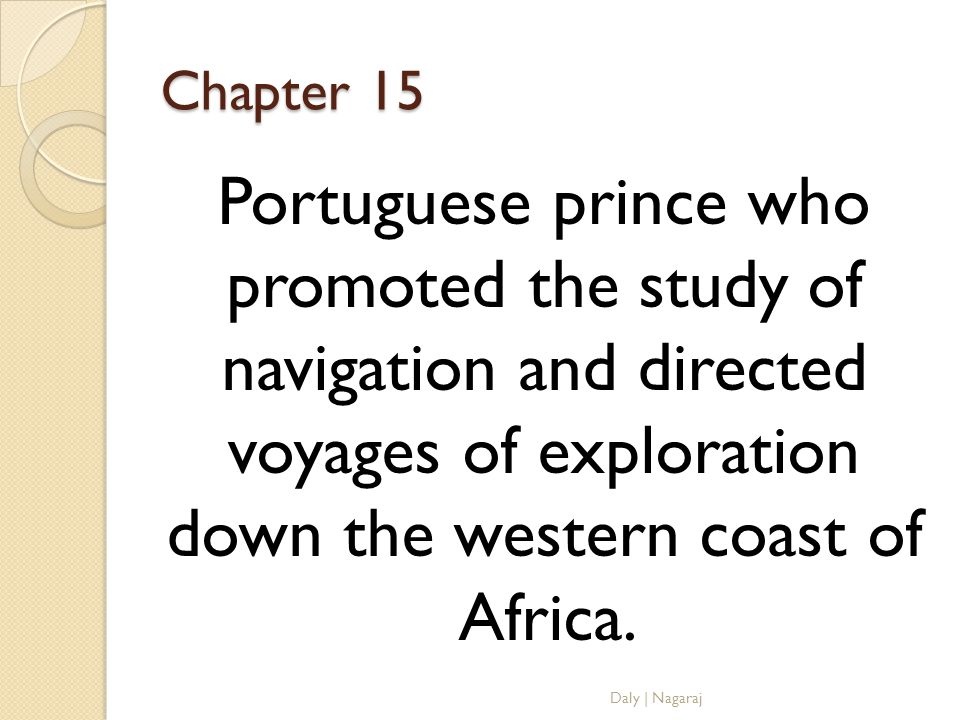Chapter 15 Portuguese prince who promoted the study of navigation and directed voyages of exploration down the western coast of Africa.