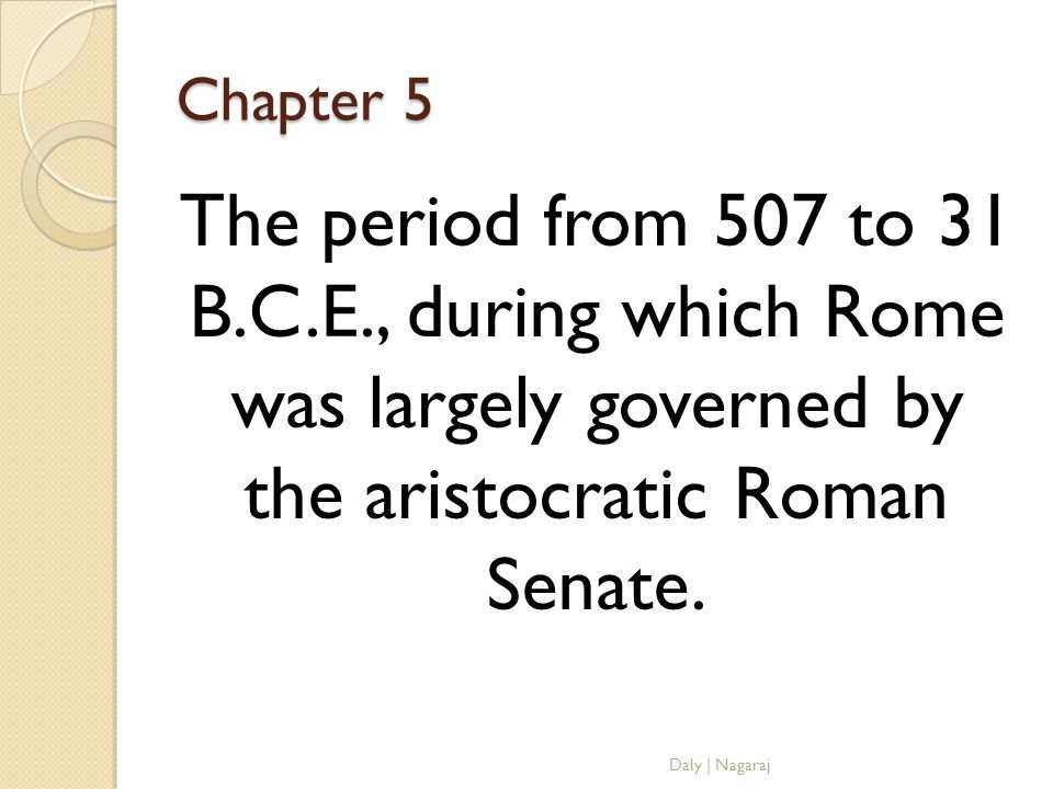 Chapter 5 The period from 507 to 31 B.C.E., during which Rome was largely governed by the aristocratic Roman Senate.