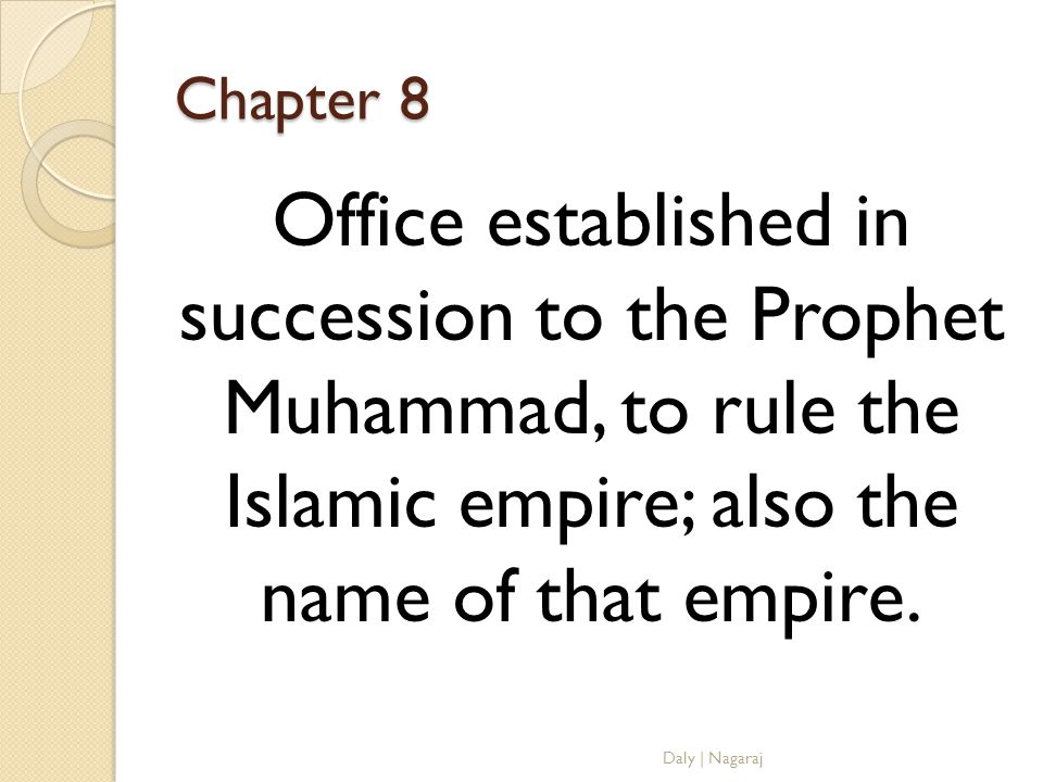 Chapter 8 Office established in succession to the Prophet Muhammad, to rule the Islamic empire; also the name of that empire.