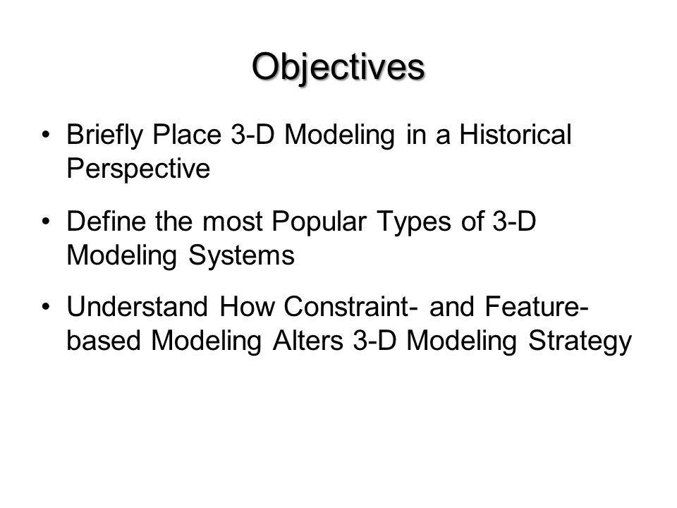 Objectives Briefly Place 3-D Modeling in a Historical Perspective