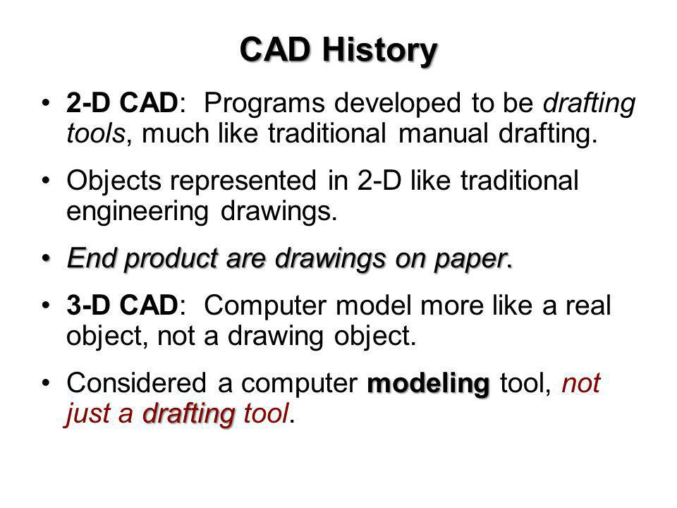 CAD History 2-D CAD: Programs developed to be drafting tools, much like traditional manual drafting.