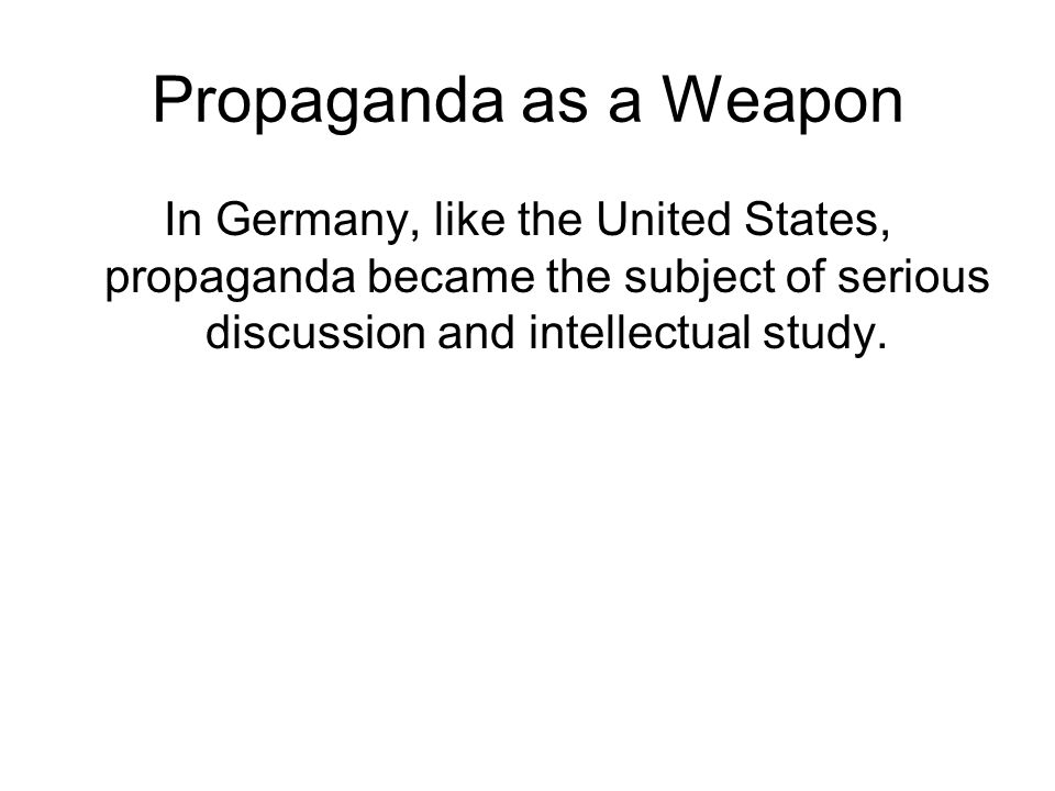 Propaganda as a Weapon In Germany, like the United States, propaganda became the subject of serious discussion and intellectual study.