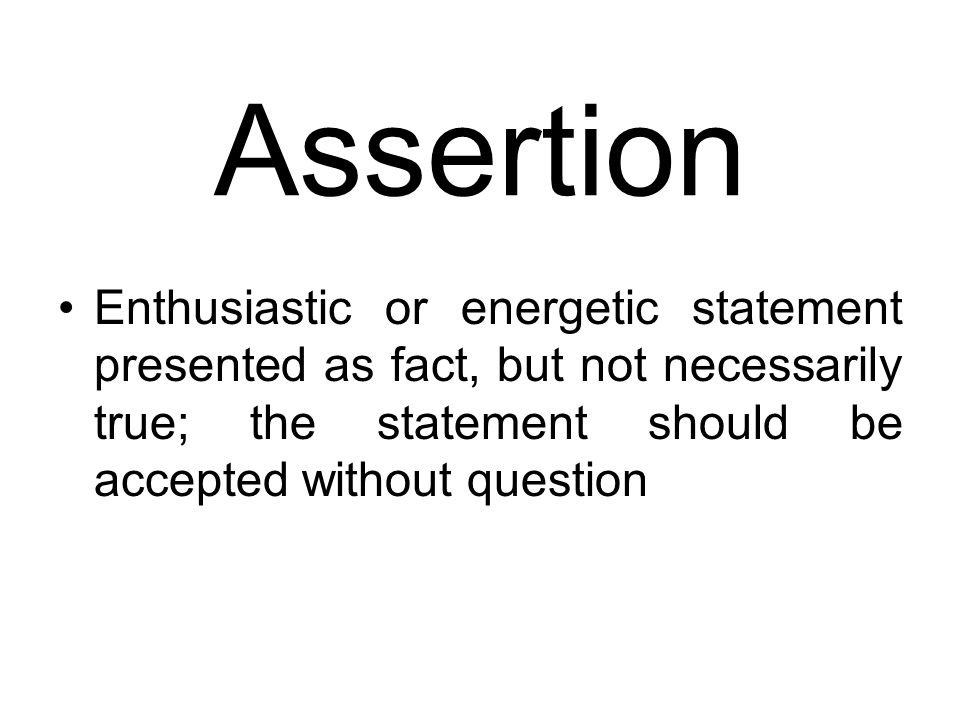 Assertion Enthusiastic or energetic statement presented as fact, but not necessarily true; the statement should be accepted without question.