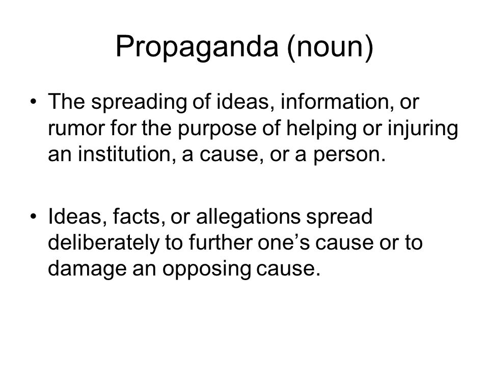 Propaganda (noun) The spreading of ideas, information, or rumor for the purpose of helping or injuring an institution, a cause, or a person.