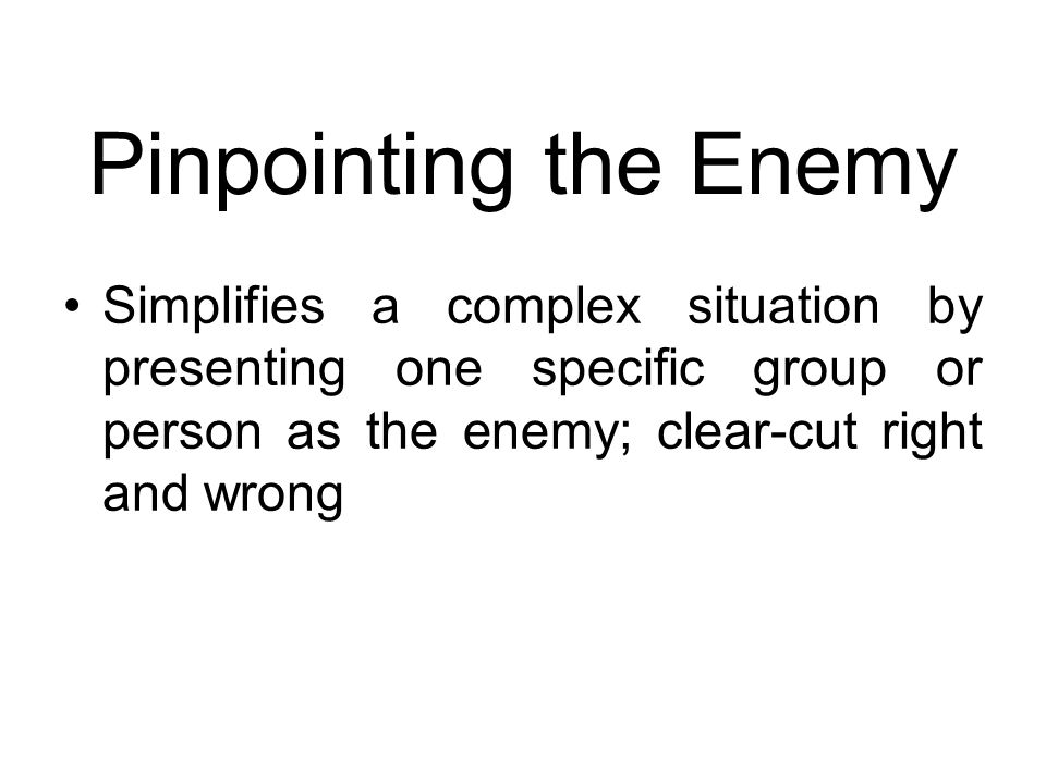 Pinpointing the Enemy Simplifies a complex situation by presenting one specific group or person as the enemy; clear-cut right and wrong.