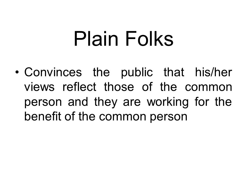Plain Folks Convinces the public that his/her views reflect those of the common person and they are working for the benefit of the common person.