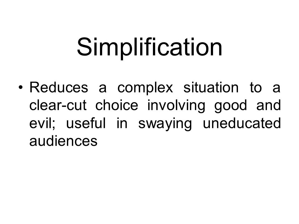 Simplification Reduces a complex situation to a clear-cut choice involving good and evil; useful in swaying uneducated audiences.
