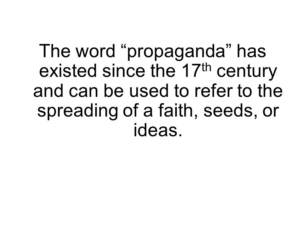 The word propaganda has existed since the 17th century and can be used to refer to the spreading of a faith, seeds, or ideas.