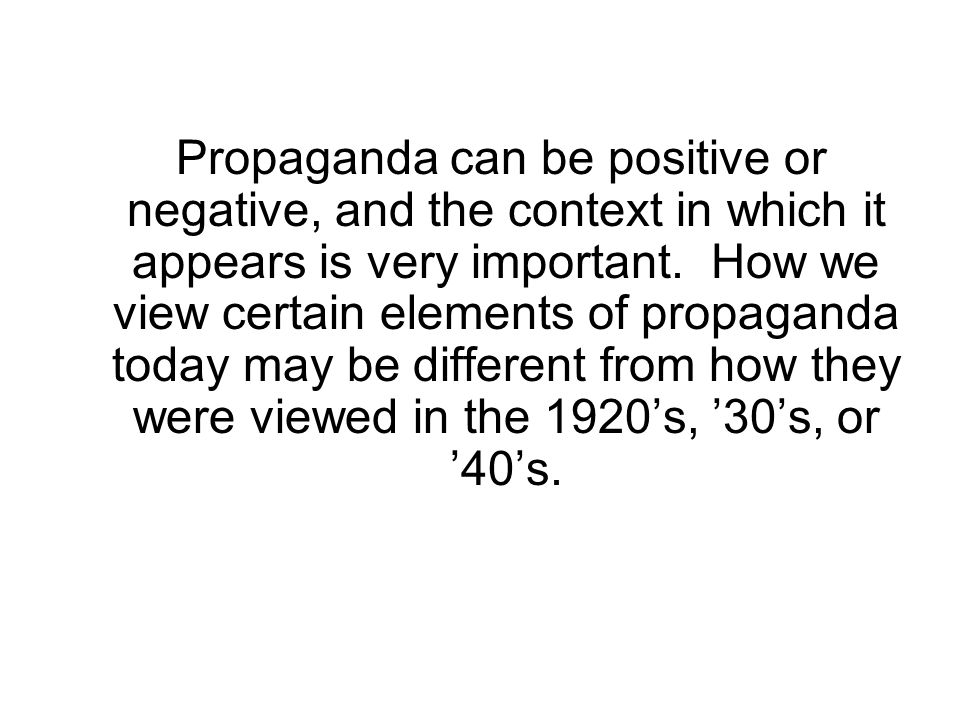 Propaganda can be positive or negative, and the context in which it appears is very important.