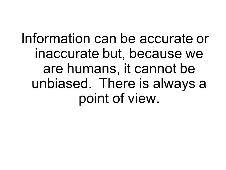 Information can be accurate or inaccurate but, because we are humans, it cannot be unbiased.