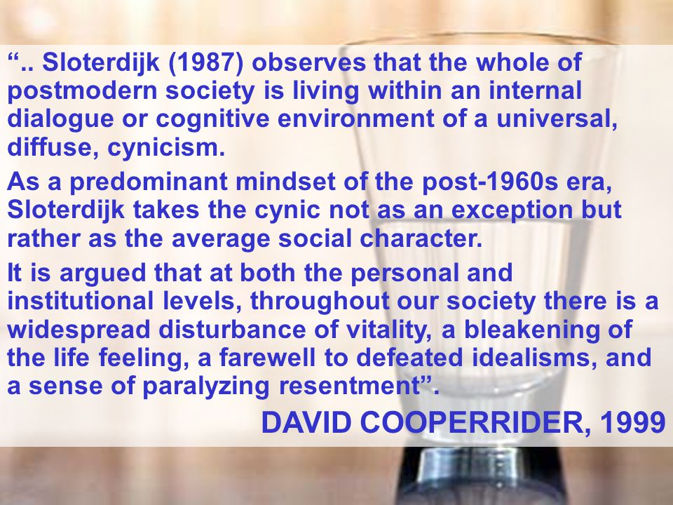 .. Sloterdijk (1987) observes that the whole of postmodern society is living within an internal dialogue or cognitive environment of a universal, diffuse, cynicism.