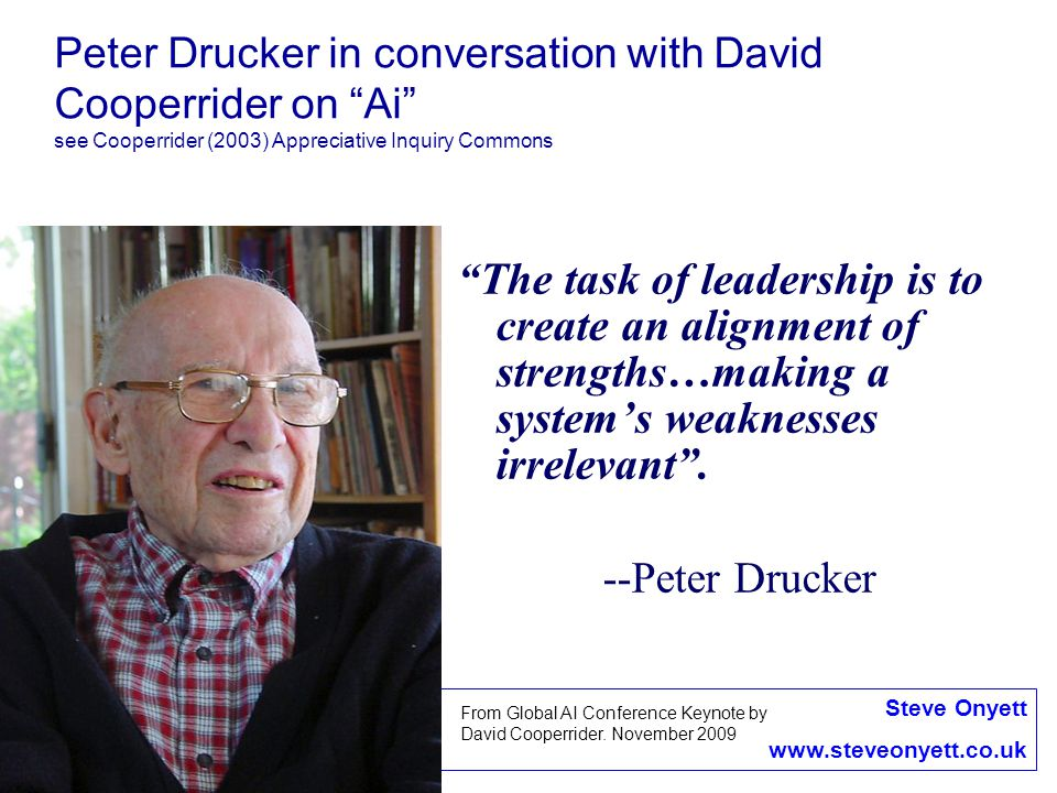 Peter Drucker in conversation with David Cooperrider on Ai see Cooperrider (2003) Appreciative Inquiry Commons