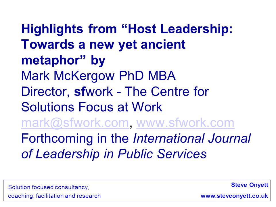 Highlights from Host Leadership: Towards a new yet ancient metaphor by Mark McKergow PhD MBA Director, sfwork - The Centre for Solutions Focus at Work   Forthcoming in the International Journal of Leadership in Public Services