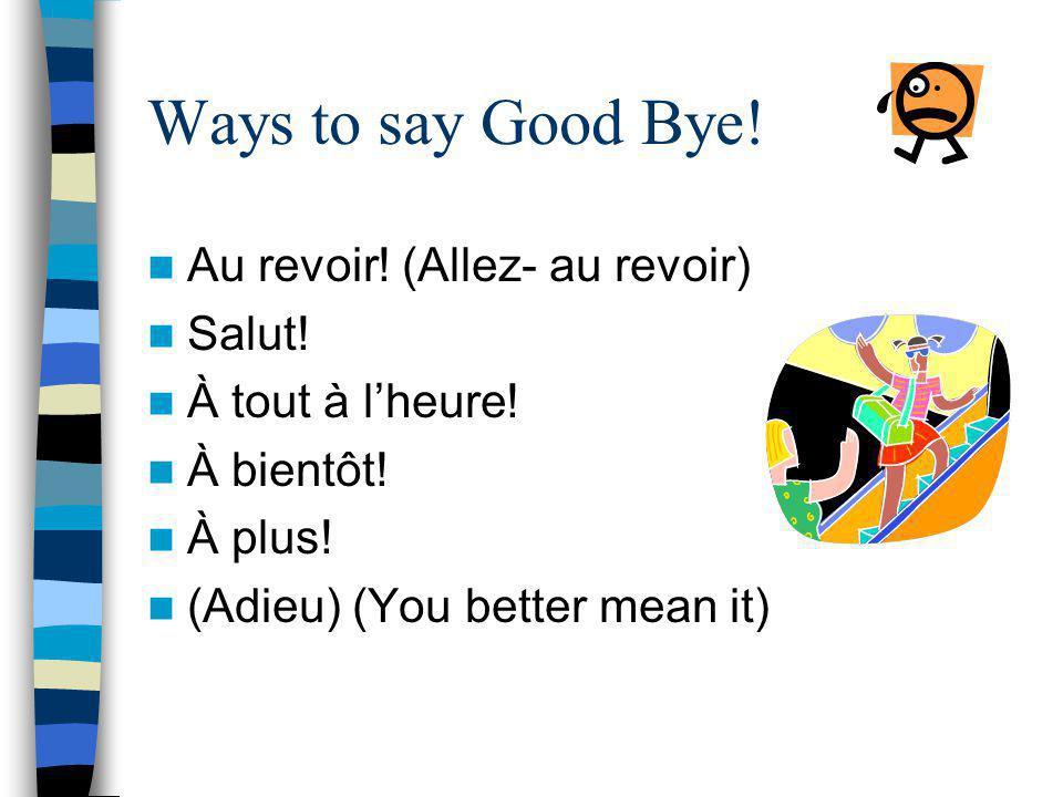 Ways to say Good Bye! Au revoir! (Allez- au revoir) Salut!