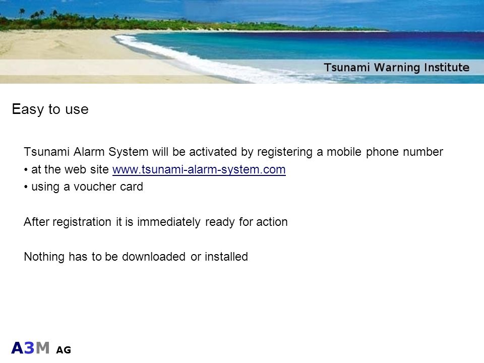 Easy to useTsunami Alarm System will be activated by registering a mobile phone number. at the web site www.tsunami-alarm-system.com.