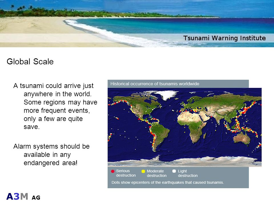 Global Scale A tsunami could arrive just anywhere in the world. Some regions may have more frequent events, only a few are quite save.