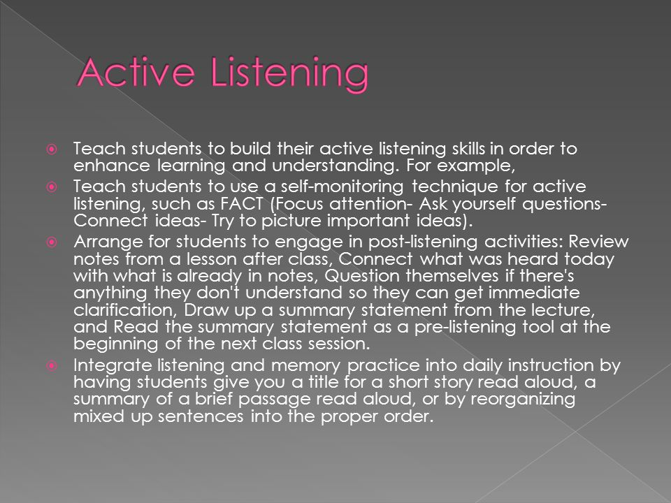 Active Listening Teach students to build their active listening skills in order to enhance learning and understanding. For example,