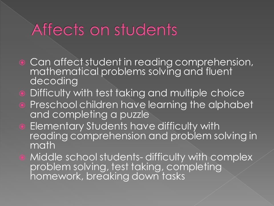 Affects on students Can affect student in reading comprehension, mathematical problems solving and fluent decoding.