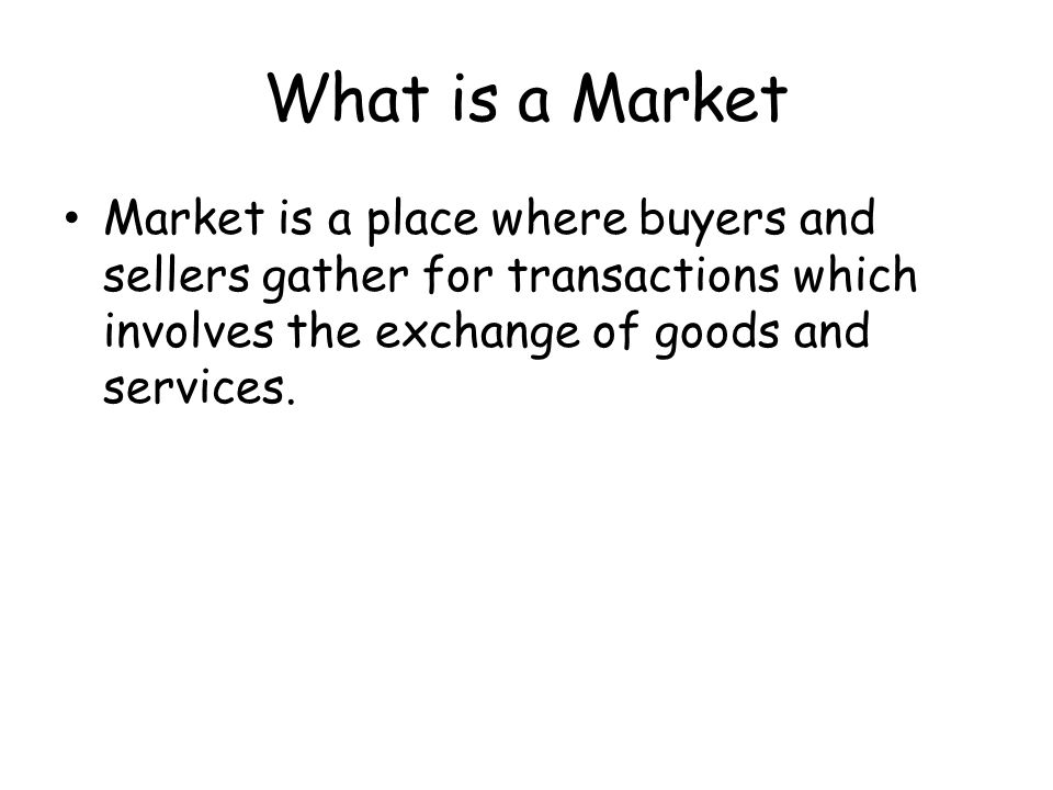 What is a Market Market is a place where buyers and sellers gather for transactions which involves the exchange of goods and services.