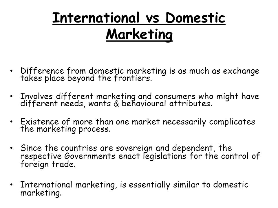 difference between export marketing and domestic marketing Difference between international marketing and domestic marketing first, international marketing is facing a more complex market environment  domestic marketing is conducted in this country and so faced corresponding structure of the market environment is relatively simple ,which consists of those factors that are more familiar to companies -- the domestic political, economic, legal, cultural and so on.