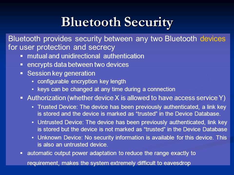 Bluetooth Security Bluetooth provides security between any two Bluetooth devices for user protection and secrecy.