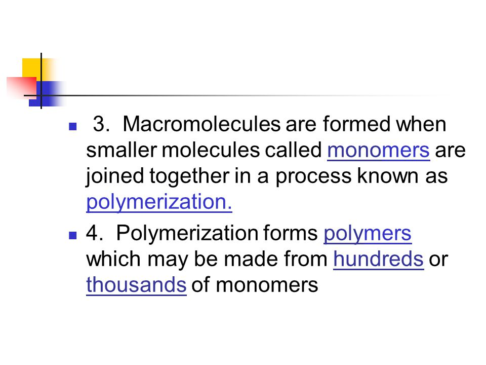 3. Macromolecules are formed when smaller molecules called monomers are joined together in a process known as polymerization.