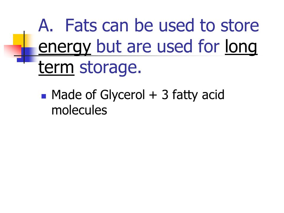 A. Fats can be used to store energy but are used for long term storage.