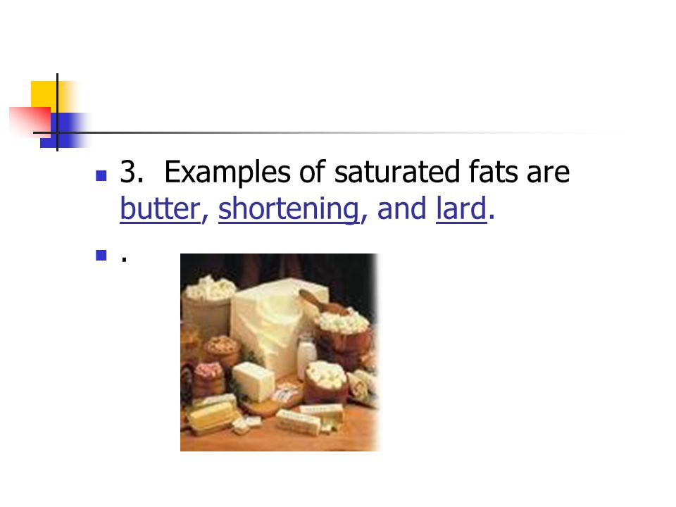 3. Examples of saturated fats are butter, shortening, and lard.