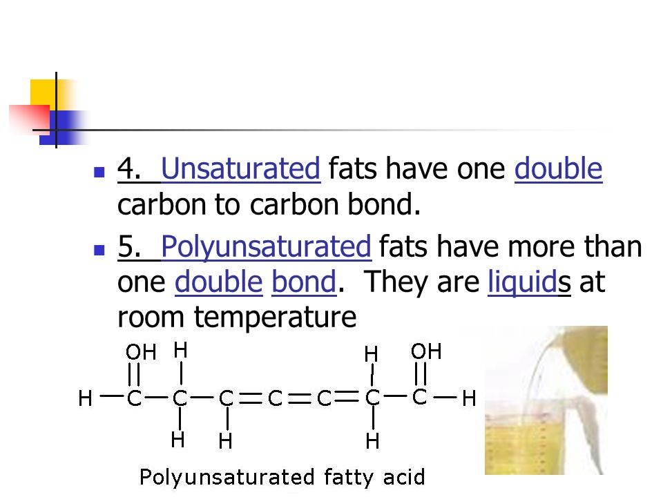 4. Unsaturated fats have one double carbon to carbon bond.