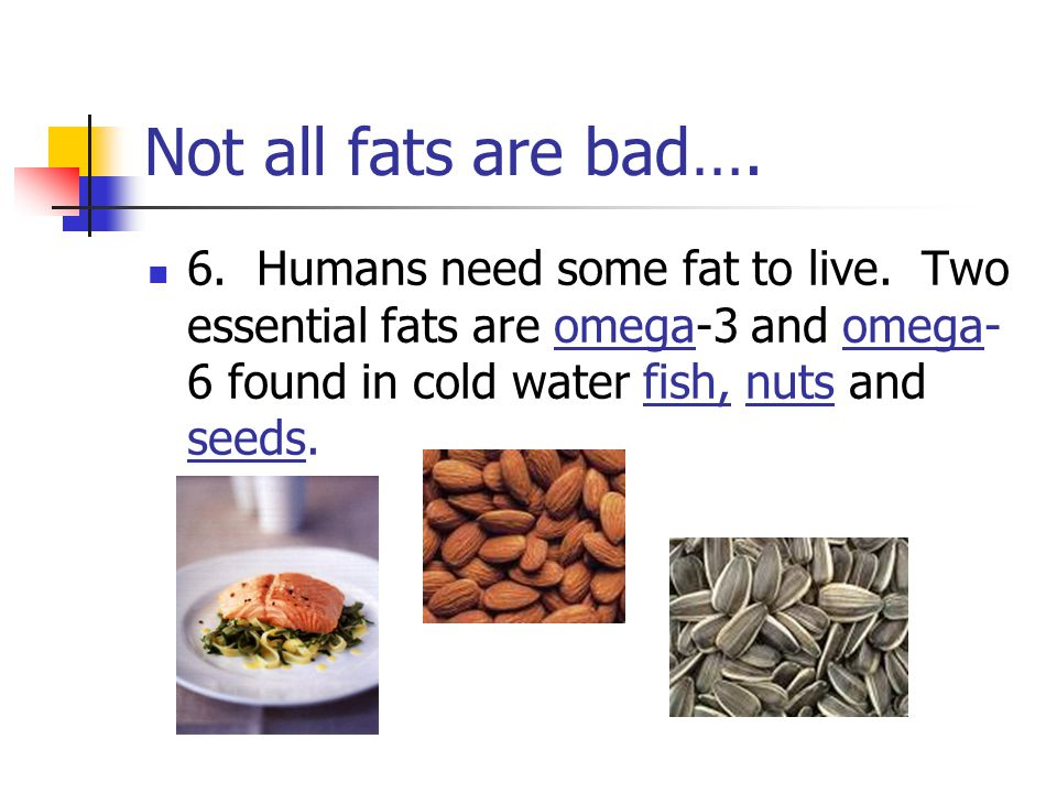 Not all fats are bad…. 6. Humans need some fat to live.