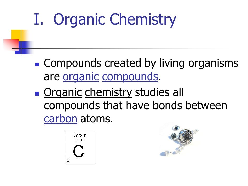 I. Organic Chemistry Compounds created by living organisms are organic compounds.