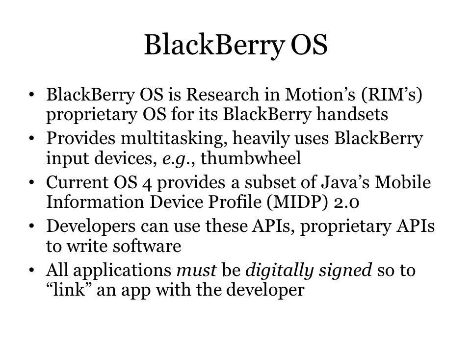 BlackBerry OS BlackBerry OS is Research in Motion's (RIM's) proprietary OS for its BlackBerry handsets.