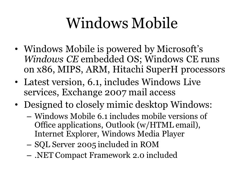 Windows Mobile Windows Mobile is powered by Microsoft's Windows CE embedded OS; Windows CE runs on x86, MIPS, ARM, Hitachi SuperH processors.