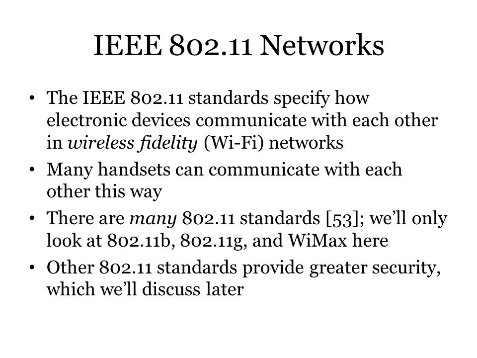 IEEE 802.11 Networks The IEEE 802.11 standards specify how electronic devices communicate with each other in wireless fidelity (Wi-Fi) networks.