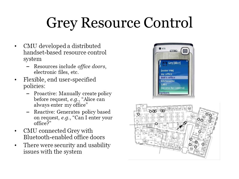 Grey Resource Control CMU developed a distributed handset-based resource control system. Resources include office doors, electronic files, etc.