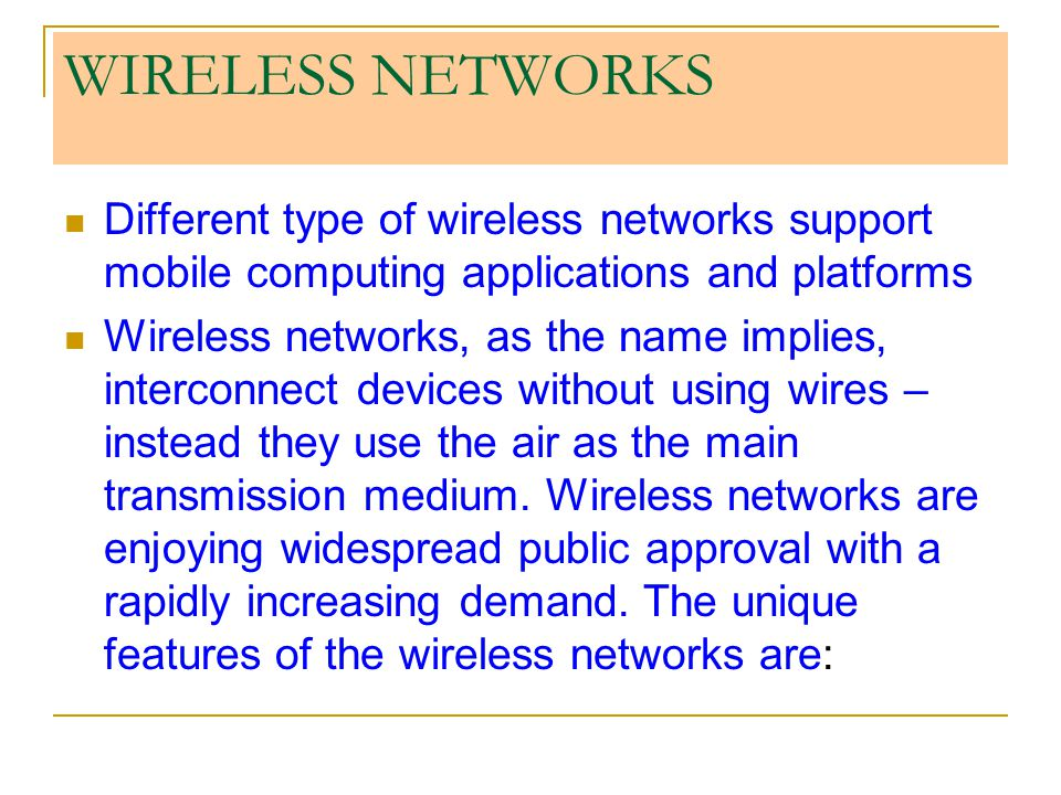 WIRELESS NETWORKS Different type of wireless networks support mobile computing applications and platforms.