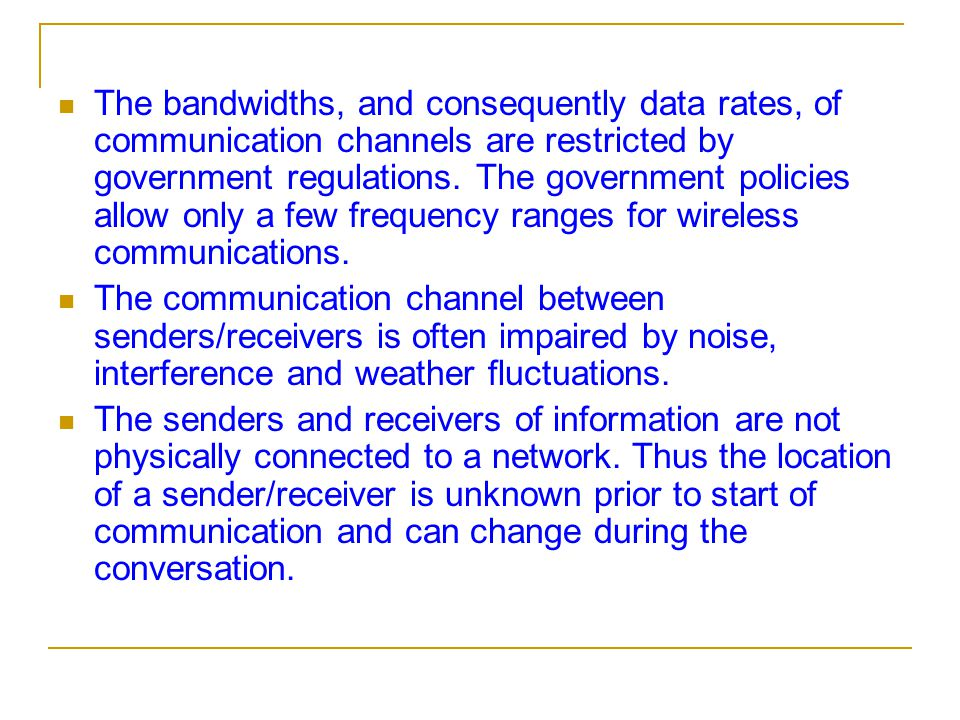 The bandwidths, and consequently data rates, of communication channels are restricted by government regulations. The government policies allow only a few frequency ranges for wireless communications.