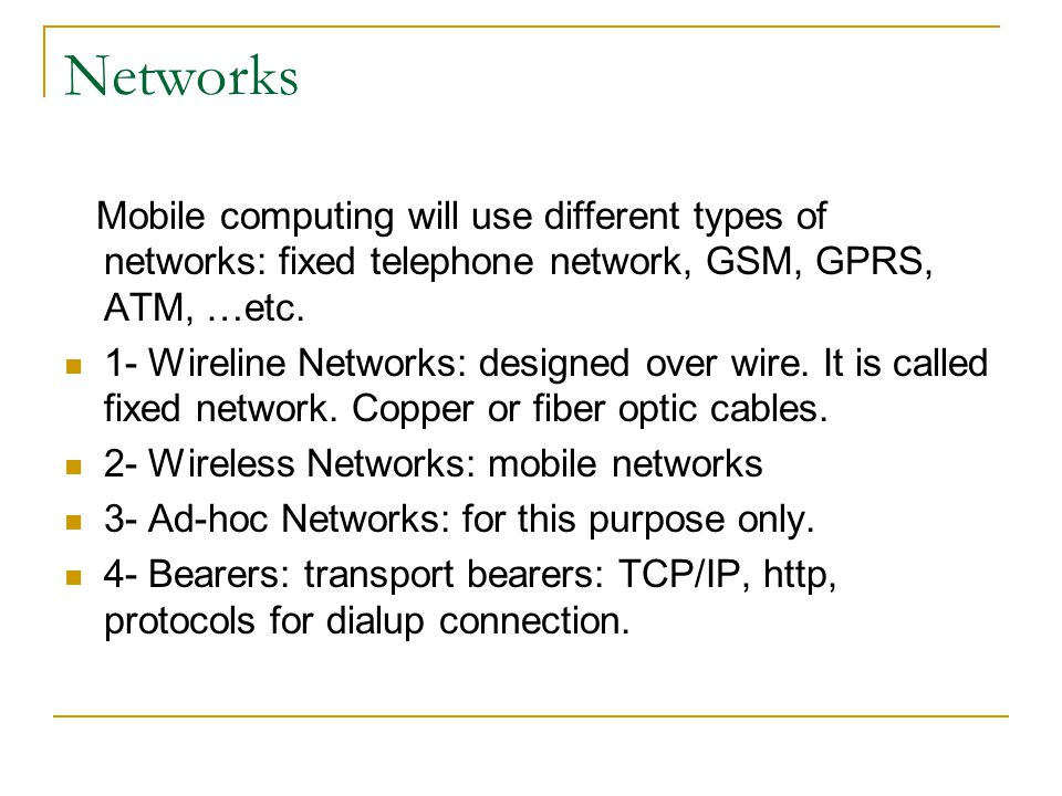 Networks Mobile computing will use different types of networks: fixed telephone network, GSM, GPRS, ATM, …etc.