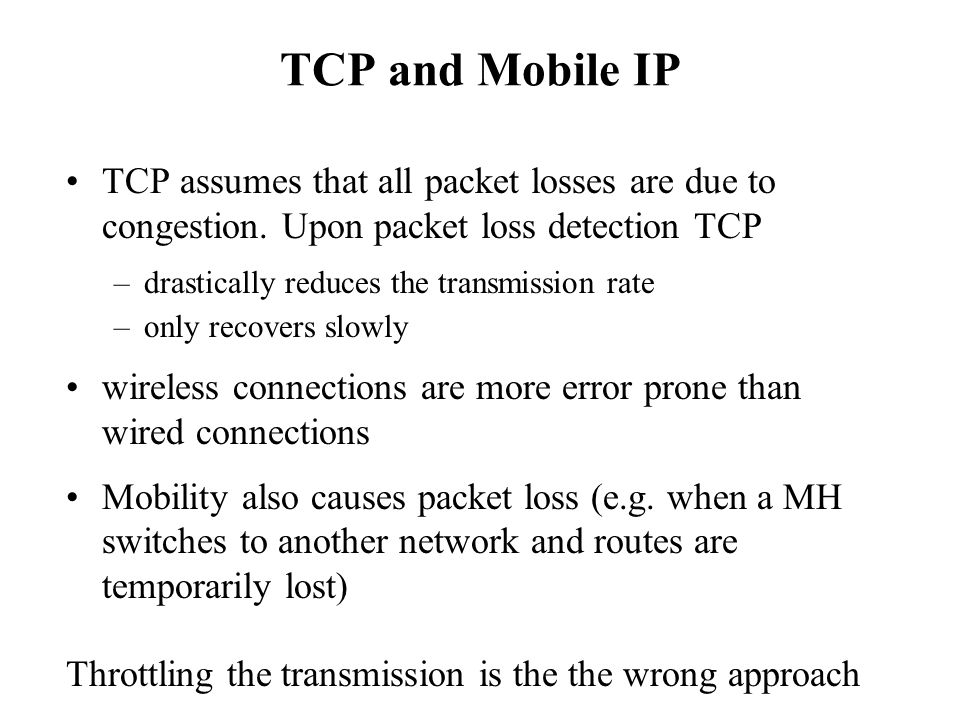 TCP and Mobile IP TCP assumes that all packet losses are due to congestion. Upon packet loss detection TCP.
