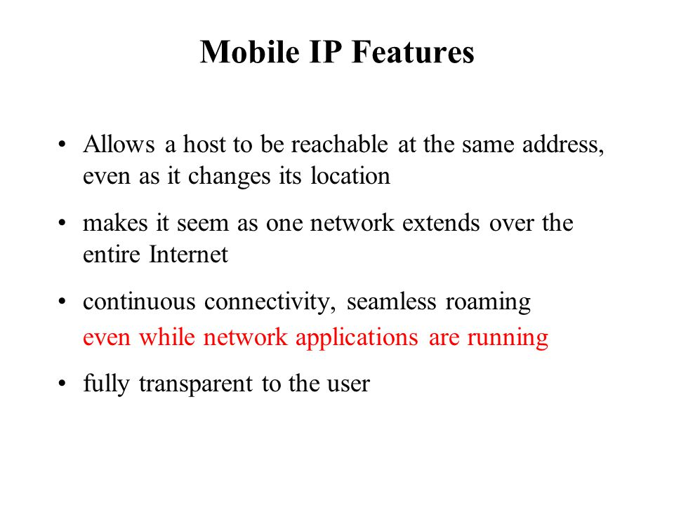 Mobile IP Features Allows a host to be reachable at the same address, even as it changes its location.