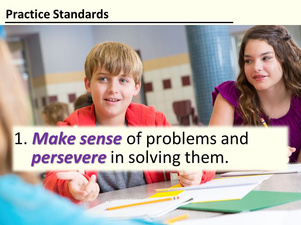 1. Make sense of problems and persevere in solving them.