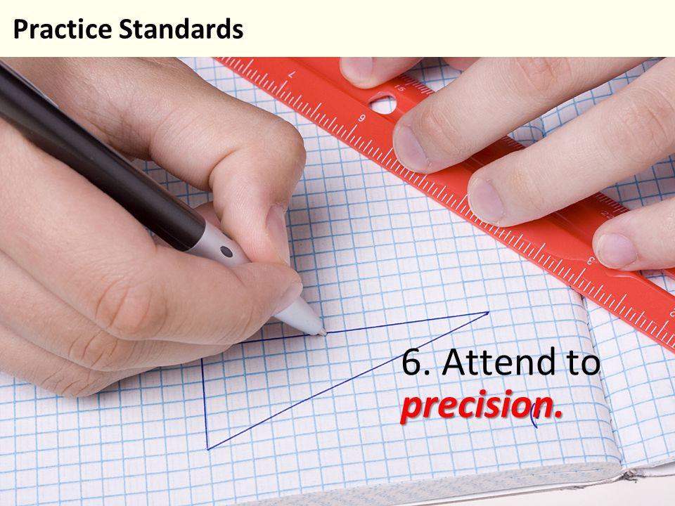 6. Attend to precision. Practice Standards