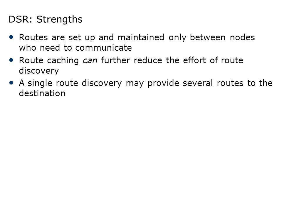 DSR: Strengths Routes are set up and maintained only between nodes who need to communicate.