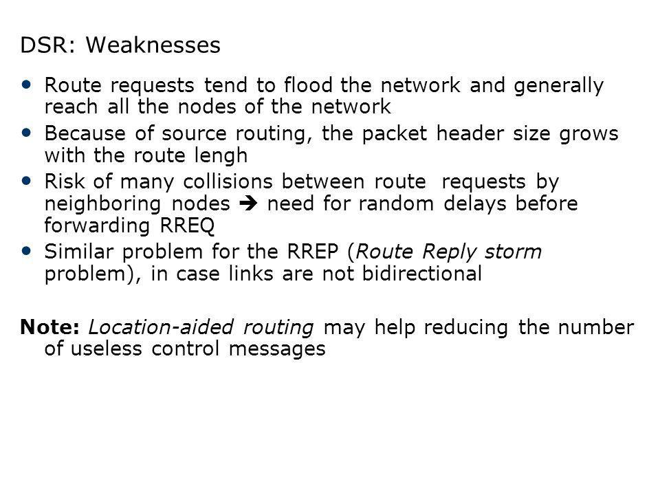 DSR: Weaknesses Route requests tend to flood the network and generally reach all the nodes of the network.
